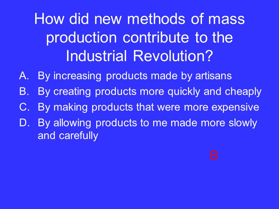 How did new methods of mass production contribute to the Industrial Revolution? A.By increasing products made by artisans B.By creating products more