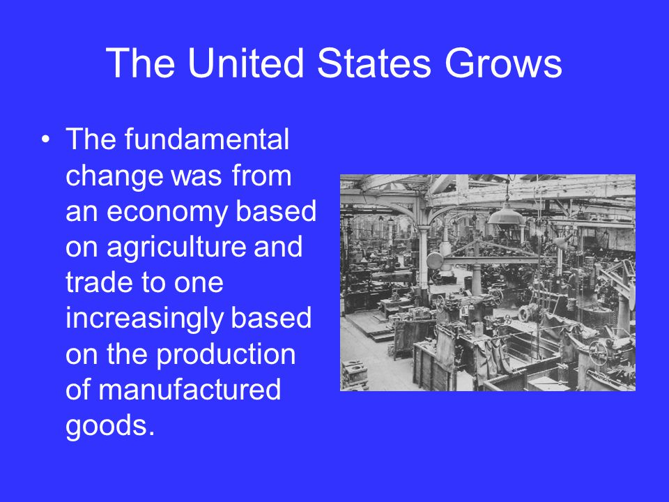 The United States Grows The fundamental change was from an economy based on agriculture and trade to one increasingly based on the production of manuf