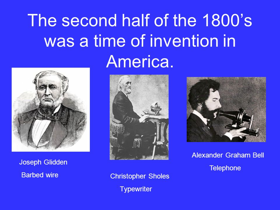 The second half of the 1800s was a time of invention in America. Joseph Glidden Barbed wire Christopher Sholes Typewriter Alexander Graham Bell Teleph
