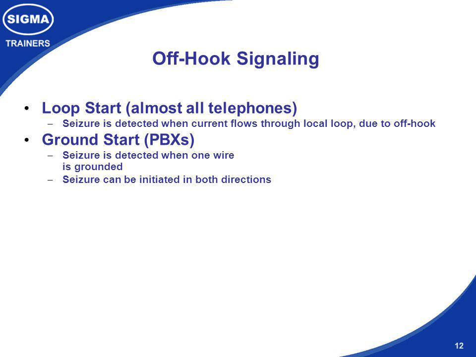 12 Off-Hook Signaling Loop Start (almost all telephones) – Seizure is detected when current flows through local loop, due to off-hook Ground Start (PB