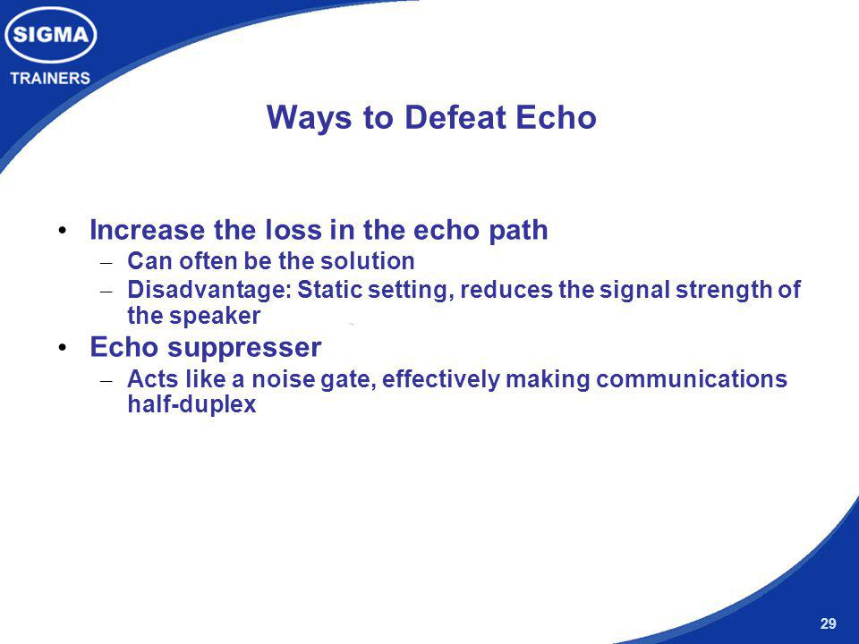29 Ways to Defeat Echo Increase the loss in the echo path – Can often be the solution – Disadvantage: Static setting, reduces the signal strength of t