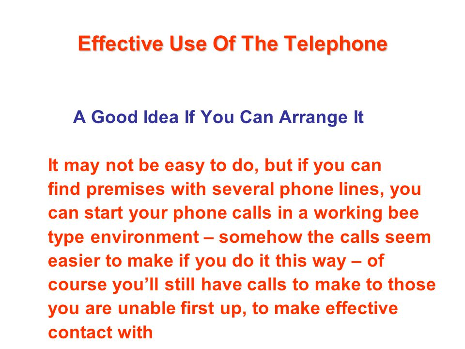 Effective Use Of The Telephone A Good Idea If You Can Arrange It It may not be easy to do, but if you can find premises with several phone lines, you can start your phone calls in a working bee type environment – somehow the calls seem easier to make if you do it this way – of course youll still have calls to make to those you are unable first up, to make effective contact with