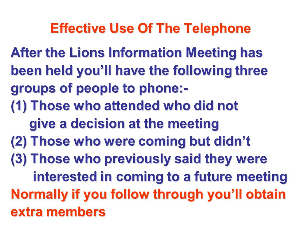 Effective Use Of The Telephone After the Lions Information Meeting has After the Lions Information Meeting has been held youll have the following three been held youll have the following three groups of people to phone:- groups of people to phone:- (1) Those who attended who did not (1) Those who attended who did not give a decision at the meeting give a decision at the meeting (2) Those who were coming but didnt (2) Those who were coming but didnt (3) Those who previously said they were (3) Those who previously said they were interested in coming to a future meeting interested in coming to a future meeting Normally if you follow through youll obtain Normally if you follow through youll obtain extra members extra members