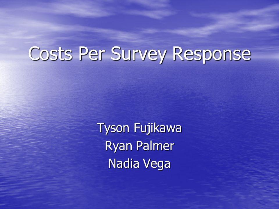 Costs Per Survey Response Tyson Fujikawa Ryan Palmer Nadia Vega