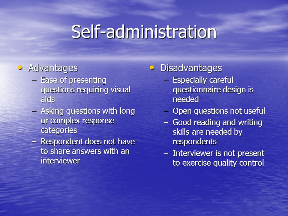 Self-administration Advantages Advantages –Ease of presenting questions requiring visual aids –Asking questions with long or complex response categori