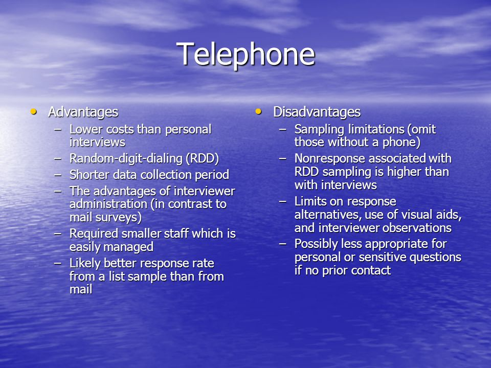 Telephone Advantages Advantages –Lower costs than personal interviews –Random-digit-dialing (RDD) –Shorter data collection period –The advantages of i