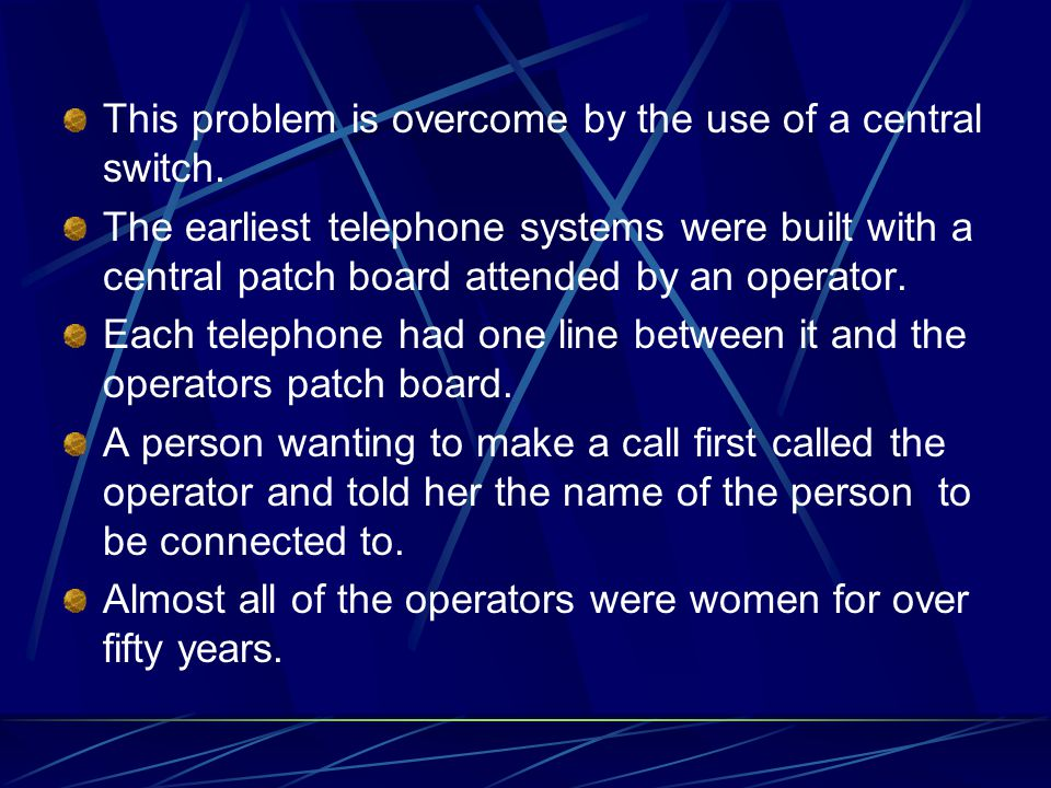 This problem is overcome by the use of a central switch. The earliest telephone systems were built with a central patch board attended by an operator.