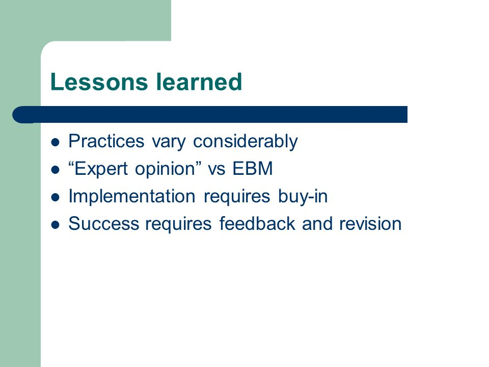 Lessons learned Practices vary considerably Expert opinion vs EBM Implementation requires buy-in Success requires feedback and revision
