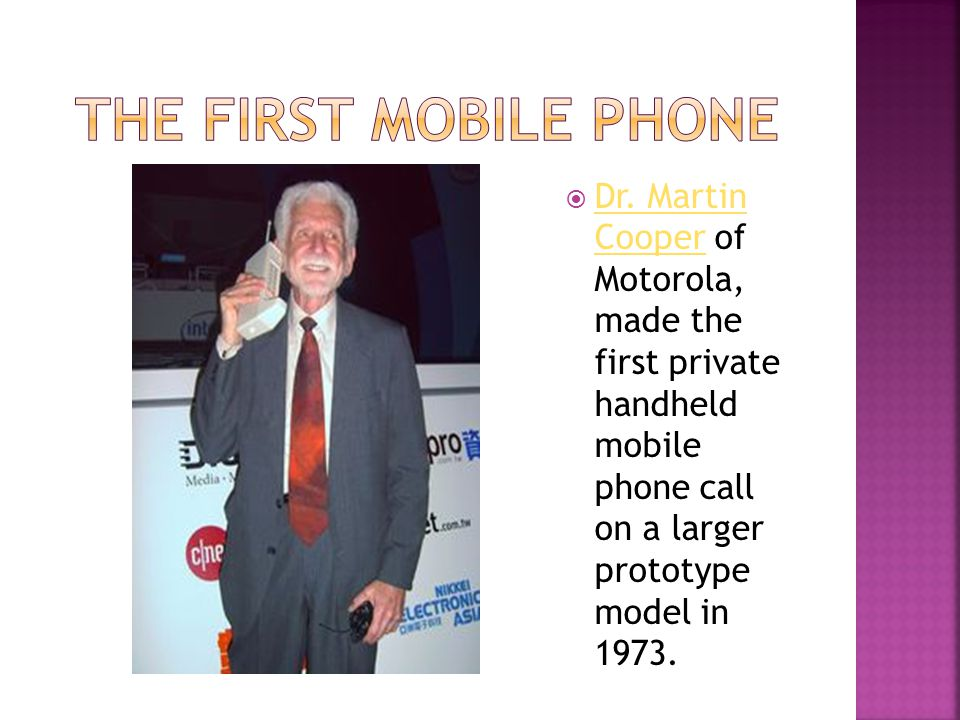 Dr. Martin Cooper of Motorola, made the first private handheld mobile phone call on a larger prototype model in 1973. Dr. Martin Cooper