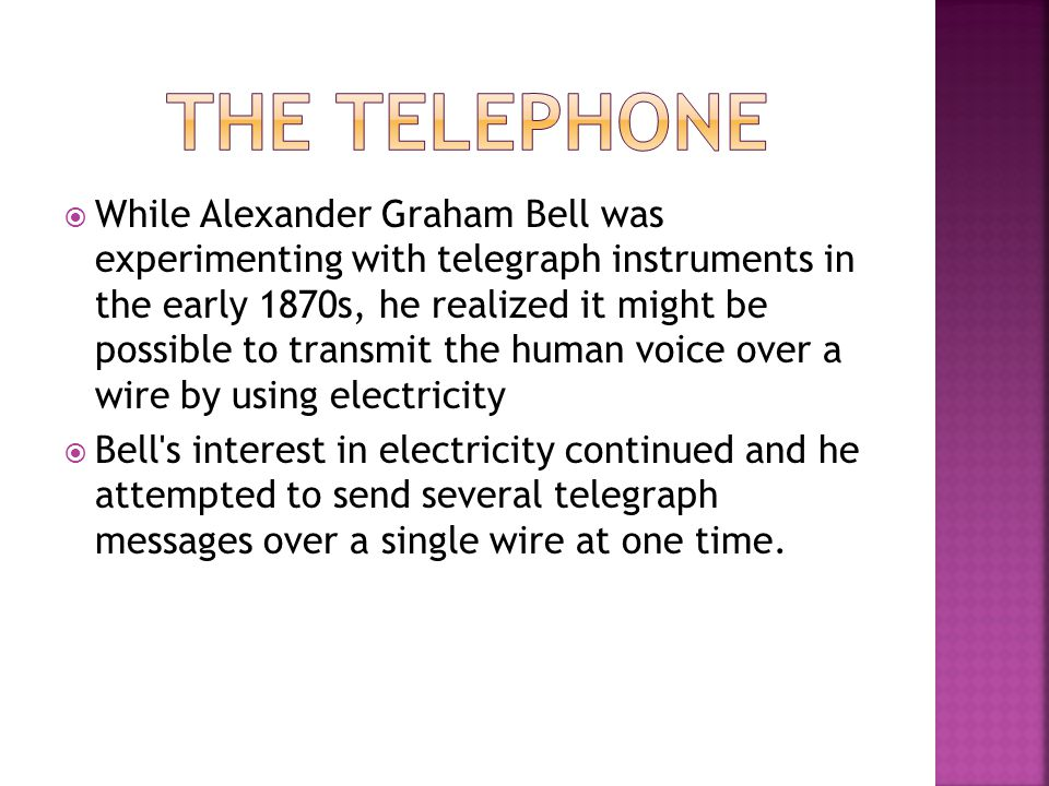 While Alexander Graham Bell was experimenting with telegraph instruments in the early 1870s, he realized it might be possible to transmit the human vo
