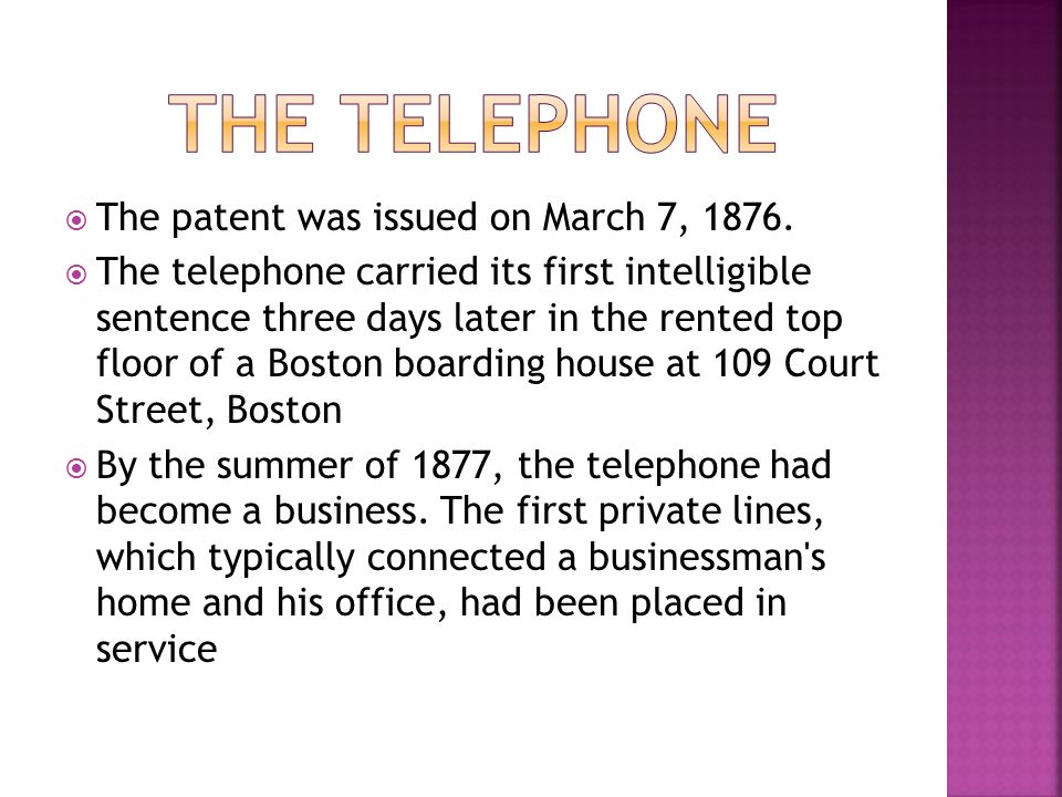 The patent was issued on March 7, 1876. The telephone carried its first intelligible sentence three days later in the rented top floor of a Boston boa