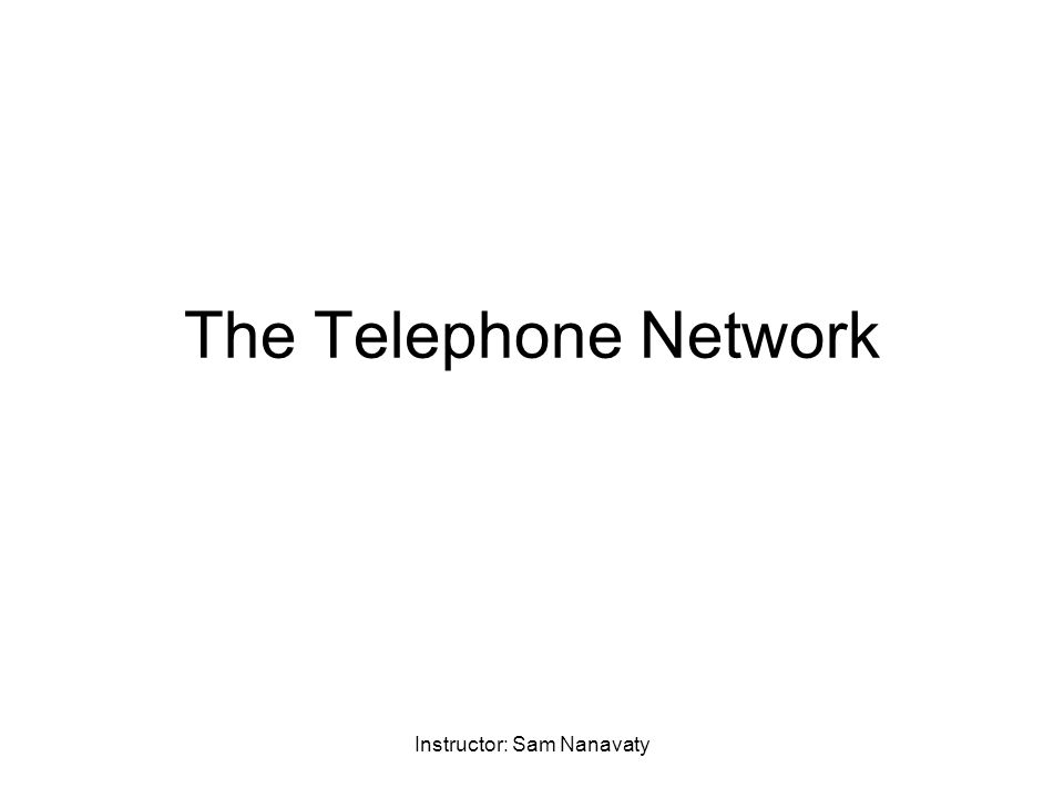 Instructor: Sam Nanavaty The Telephone Network