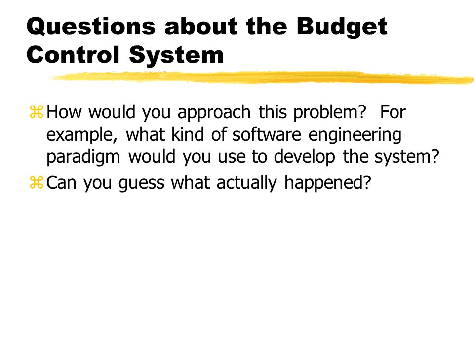 Questions about the Budget Control System zHow would you approach this problem? For example, what kind of software engineering paradigm would you use