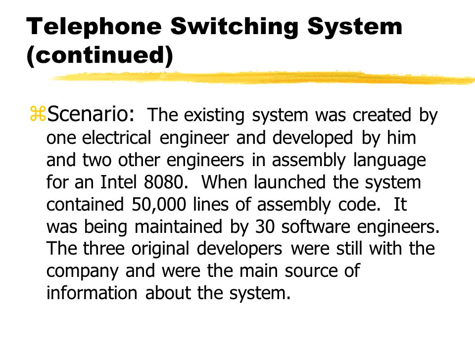 Telephone Switching System (continued) zScenario: The existing system was created by one electrical engineer and developed by him and two other engine