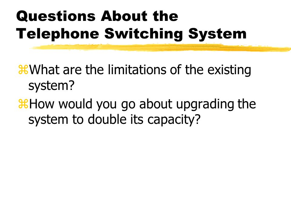 Questions About the Telephone Switching System zWhat are the limitations of the existing system? zHow would you go about upgrading the system to doubl