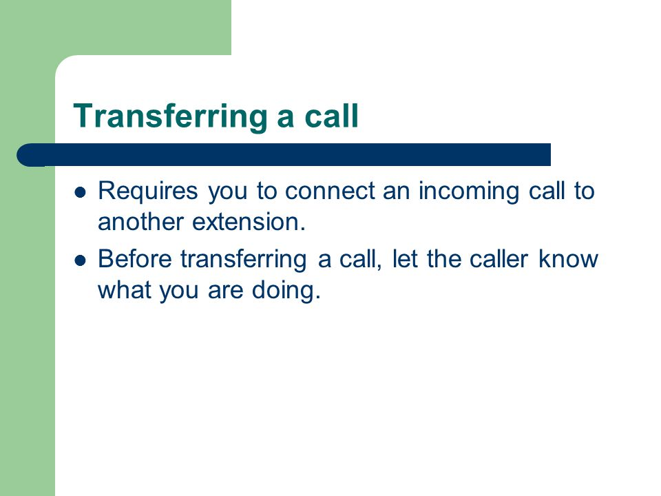 Transferring a call Requires you to connect an incoming call to another extension. Before transferring a call, let the caller know what you are doing.