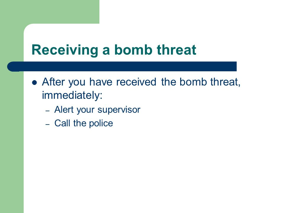 Receiving a bomb threat After you have received the bomb threat, immediately: – Alert your supervisor – Call the police