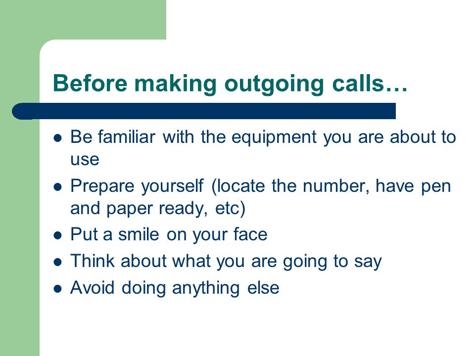 Before making outgoing calls… Be familiar with the equipment you are about to use Prepare yourself (locate the number, have pen and paper ready, etc)