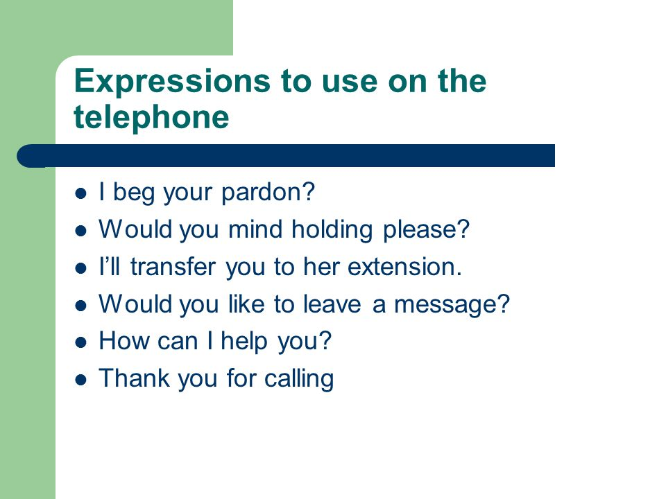 Expressions to use on the telephone I beg your pardon? Would you mind holding please? Ill transfer you to her extension. Would you like to leave a mes