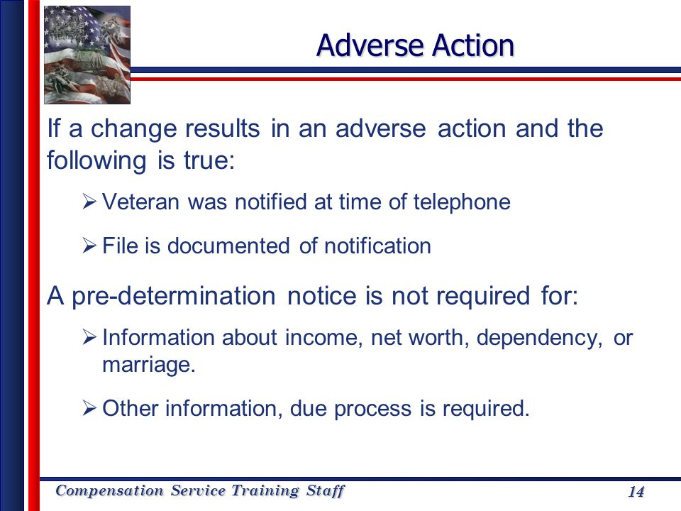 Compensation Service Training Staff 14 Adverse Action If a change results in an adverse action and the following is true: Veteran was notified at time