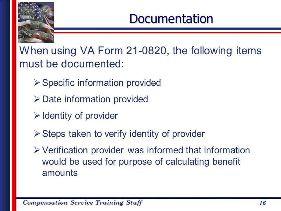 Compensation Service Training Staff 16Documentation When using VA Form 21-0820, the following items must be documented: Specific information provided