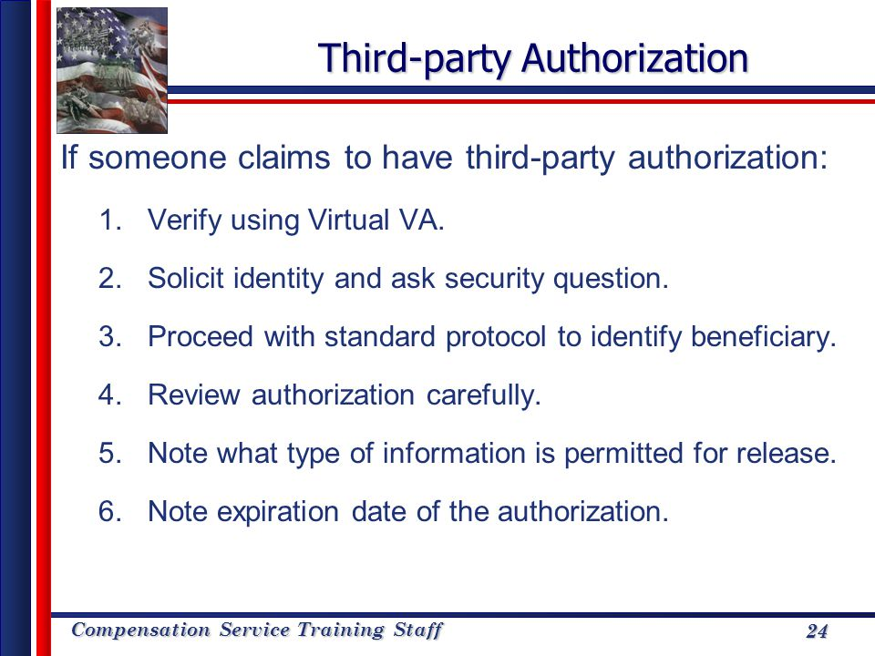 Compensation Service Training Staff 24 Third-party Authorization If someone claims to have third-party authorization: 1.Verify using Virtual VA. 2.Sol
