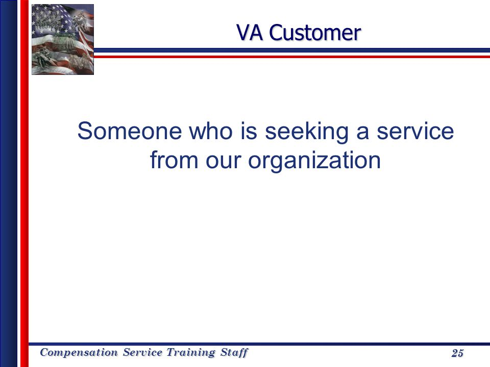 Compensation Service Training Staff 25 VA Customer Someone who is seeking a service from our organization 25