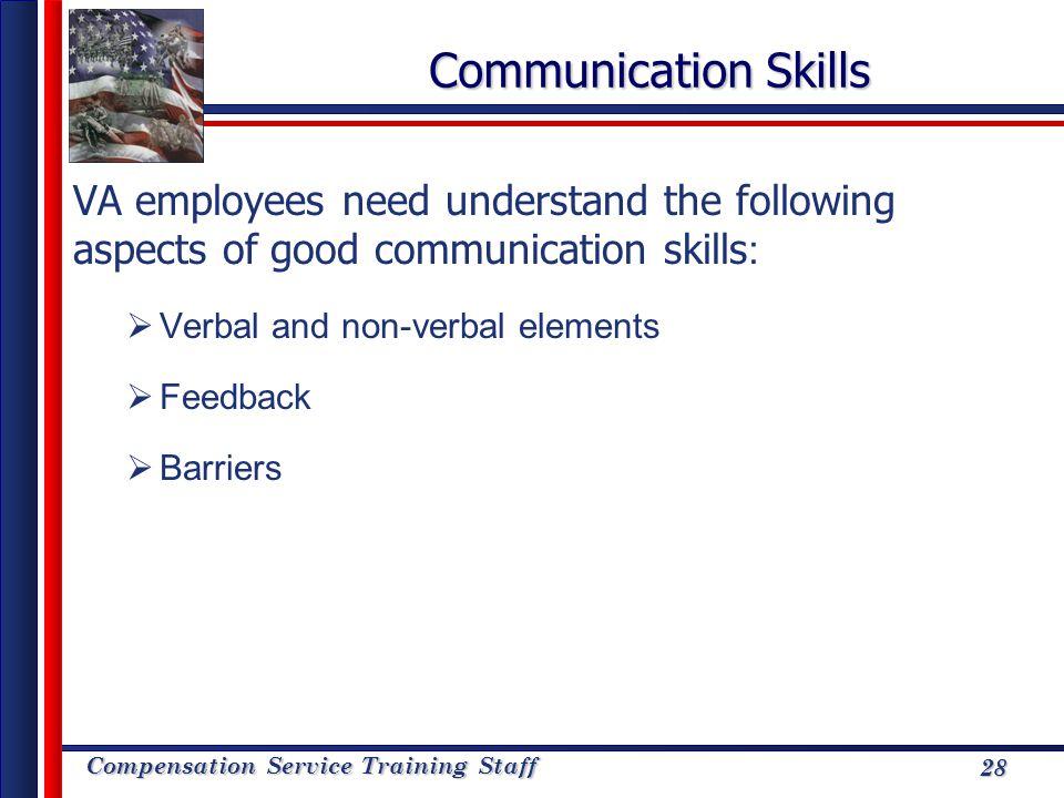 Compensation Service Training Staff 28 Communication Skills VA employees need understand the following aspects of good communication skills : Verbal a