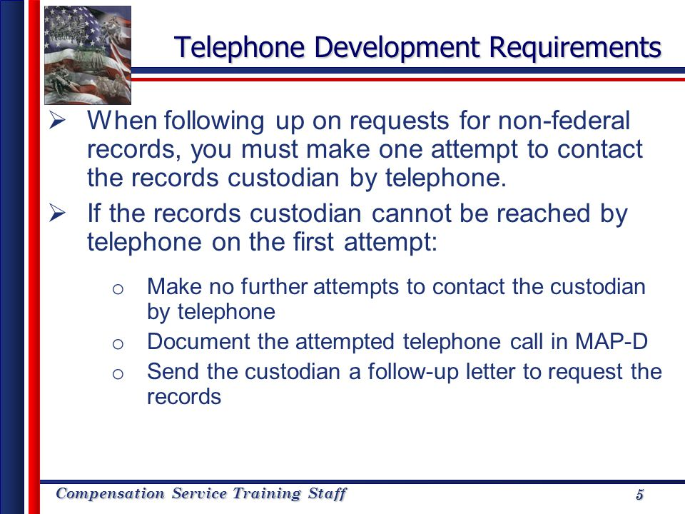 Compensation Service Training Staff 5 Telephone Development Requirements When following up on requests for non-federal records, you must make one atte