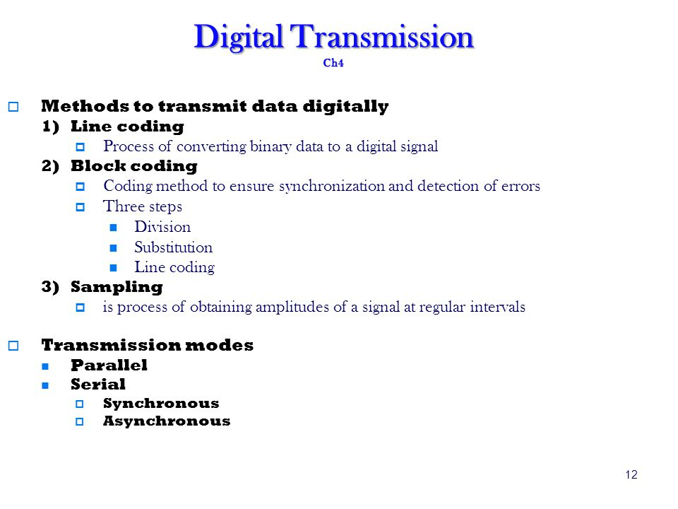 12 Digital Transmission Ch4 Methods to transmit data digitally 1)Line coding Process of converting binary data to a digital signal 2)Block coding Coding method to ensure synchronization and detection of errors Three steps Division Substitution Line coding 3)Sampling is process of obtaining amplitudes of a signal at regular intervals Transmission modes Parallel Serial Synchronous Asynchronous