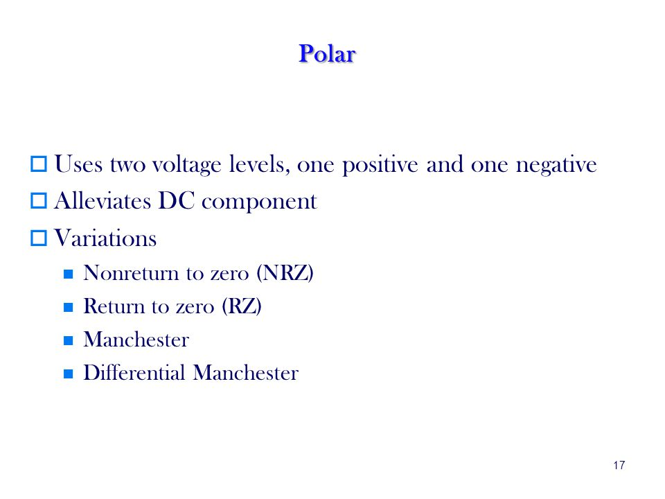 17 Polar Uses two voltage levels, one positive and one negative Alleviates DC component Variations Nonreturn to zero (NRZ) Return to zero (RZ) Manchester Differential Manchester