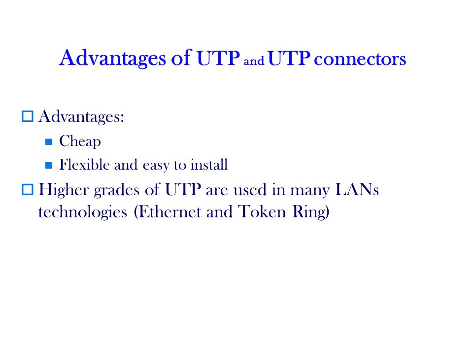 Advantages of UTP and UTP connectors Advantages: Cheap Flexible and easy to install Higher grades of UTP are used in many LANs technologies (Ethernet and Token Ring)