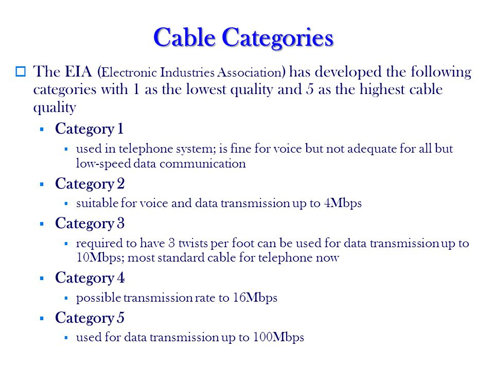 Cable Categories The EIA ( Electronic Industries Association ) has developed the following categories with 1 as the lowest quality and 5 as the highest cable quality Category 1 used in telephone system; is fine for voice but not adequate for all but low-speed data communication Category 2 suitable for voice and data transmission up to 4Mbps Category 3 required to have 3 twists per foot can be used for data transmission up to 10Mbps; most standard cable for telephone now Category 4 possible transmission rate to 16Mbps Category 5 used for data transmission up to 100Mbps