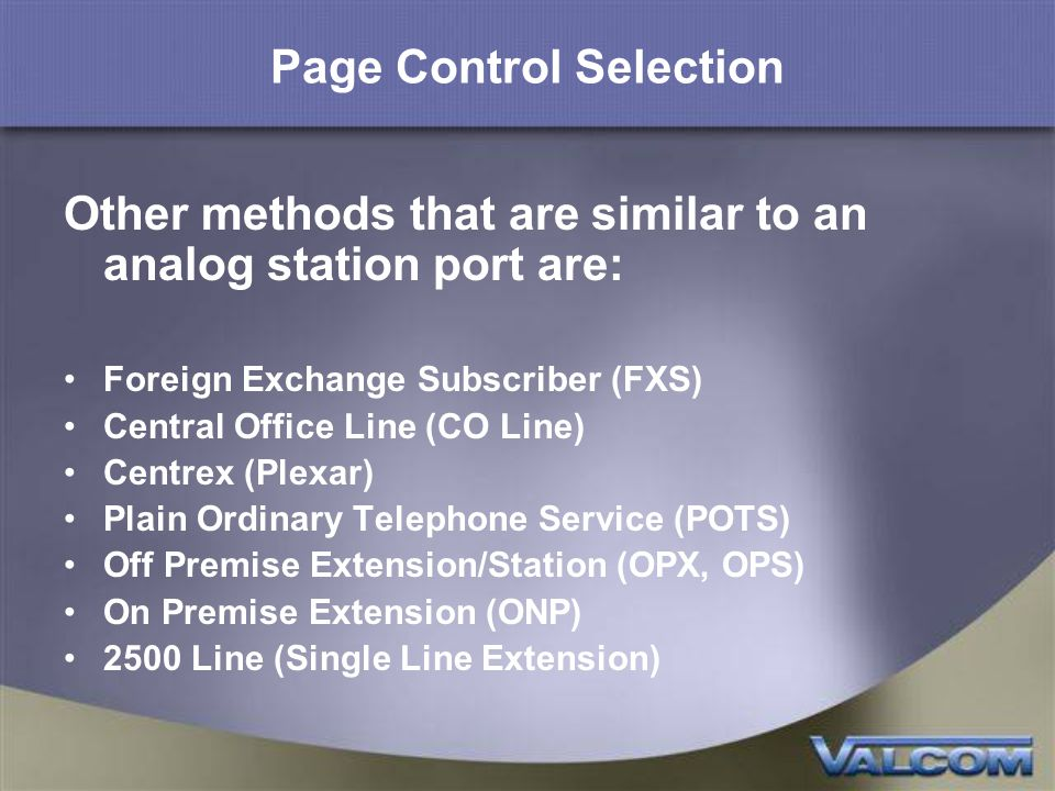 Page Control Selection Other methods that are similar to an analog station port are: Foreign Exchange Subscriber (FXS) Central Office Line (CO Line) Centrex (Plexar) Plain Ordinary Telephone Service (POTS) Off Premise Extension/Station (OPX, OPS) On Premise Extension (ONP) 2500 Line (Single Line Extension)
