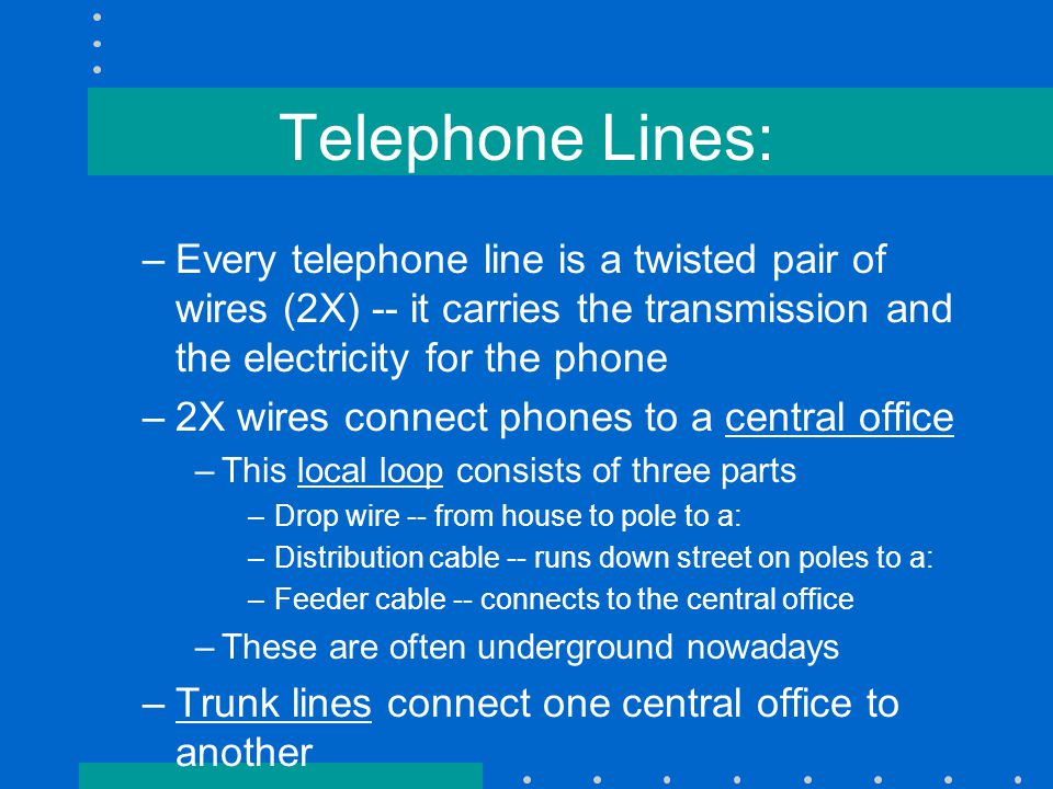 Telephone Lines: –Every telephone line is a twisted pair of wires (2X) -- it carries the transmission and the electricity for the phone –2X wires connect phones to a central office –This local loop consists of three parts –Drop wire -- from house to pole to a: –Distribution cable -- runs down street on poles to a: –Feeder cable -- connects to the central office –These are often underground nowadays –Trunk lines connect one central office to another