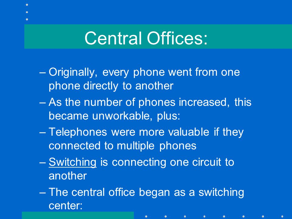Central Offices: –Originally, every phone went from one phone directly to another –As the number of phones increased, this became unworkable, plus: –Telephones were more valuable if they connected to multiple phones –Switching is connecting one circuit to another –The central office began as a switching center: