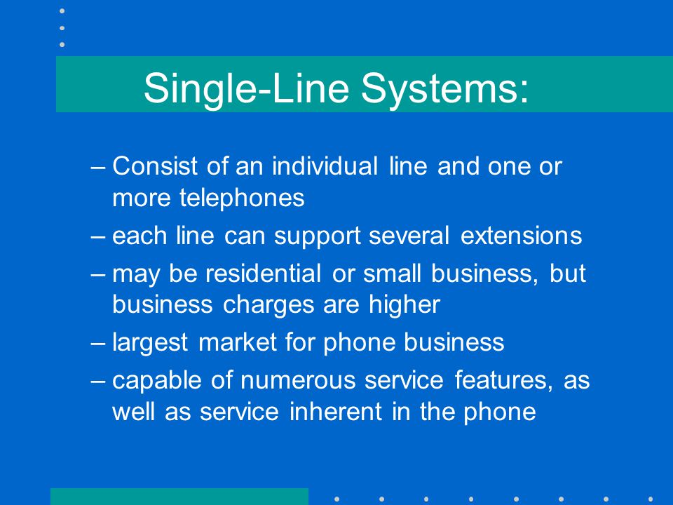 Single-Line Systems: –Consist of an individual line and one or more telephones –each line can support several extensions –may be residential or small business, but business charges are higher –largest market for phone business –capable of numerous service features, as well as service inherent in the phone
