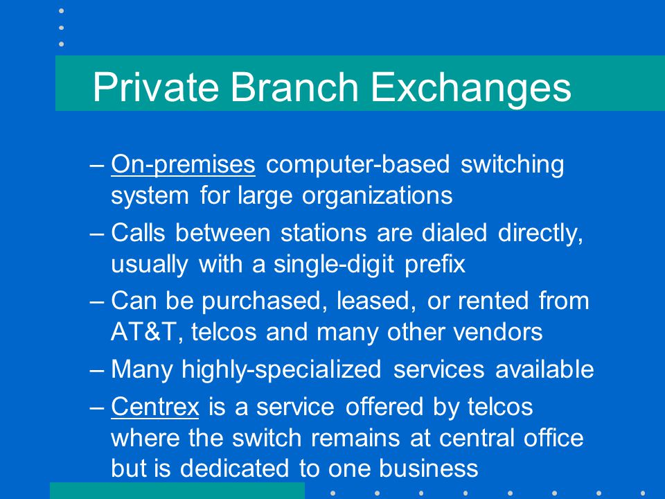 Private Branch Exchanges –On-premises computer-based switching system for large organizations –Calls between stations are dialed directly, usually with a single-digit prefix –Can be purchased, leased, or rented from AT&T, telcos and many other vendors –Many highly-specialized services available –Centrex is a service offered by telcos where the switch remains at central office but is dedicated to one business