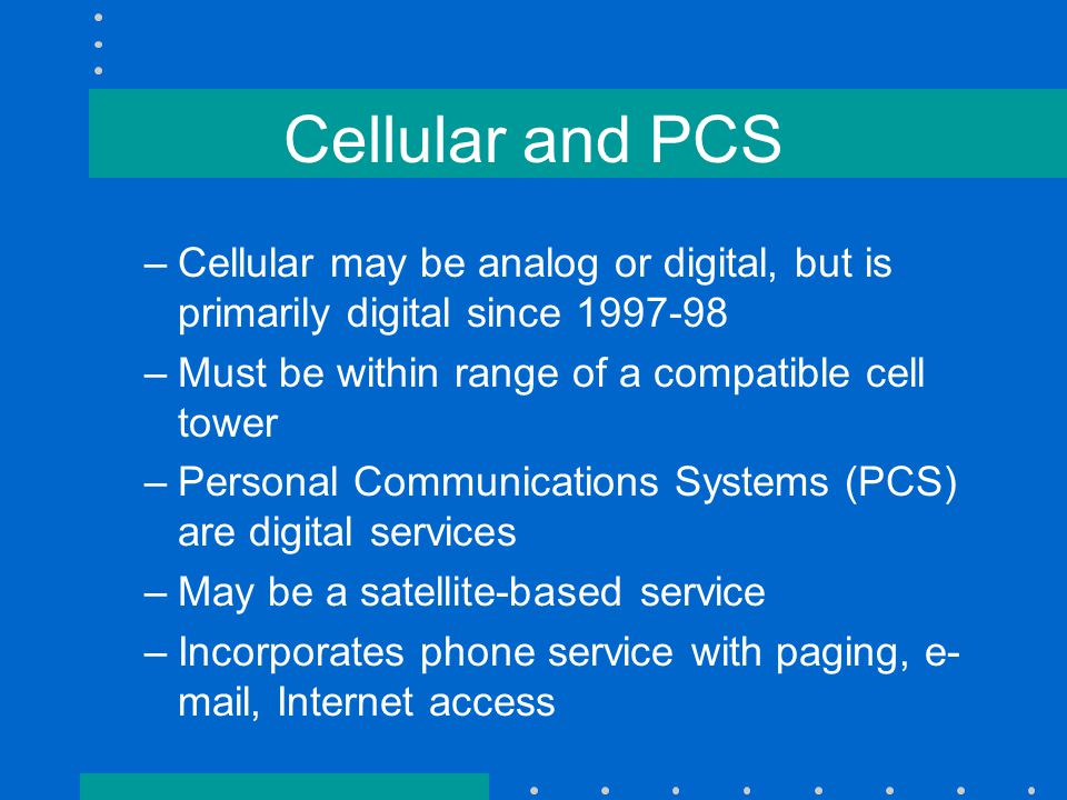 Cellular and PCS –Cellular may be analog or digital, but is primarily digital since 1997-98 –Must be within range of a compatible cell tower –Personal Communications Systems (PCS) are digital services –May be a satellite-based service –Incorporates phone service with paging, e- mail, Internet access