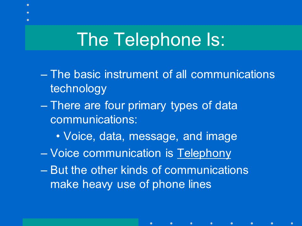 The Telephone Is: –The basic instrument of all communications technology –There are four primary types of data communications: Voice, data, message, and image –Voice communication is Telephony –But the other kinds of communications make heavy use of phone lines