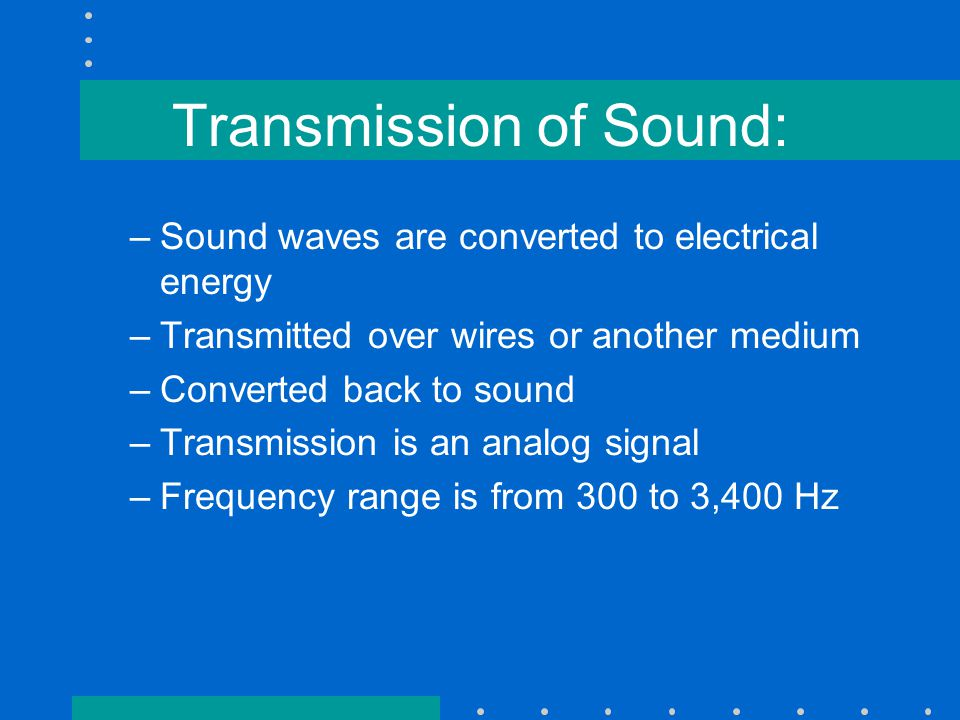 Transmission of Sound: –Sound waves are converted to electrical energy –Transmitted over wires or another medium –Converted back to sound –Transmission is an analog signal –Frequency range is from 300 to 3,400 Hz
