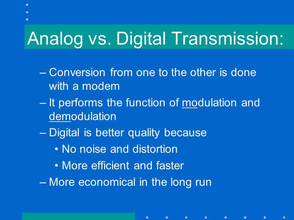 Analog vs. Digital Transmission: –Conversion from one to the other is done with a modem –It performs the function of modulation and demodulation –Digi
