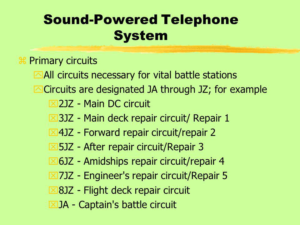 Sound-Powered Telephone System zPrimary circuits yAll circuits necessary for vital battle stations yCircuits are designated JA through JZ; for example x2JZ - Main DC circuit x3JZ - Main deck repair circuit/ Repair 1 x4JZ - Forward repair circuit/repair 2 x5JZ - After repair circuit/Repair 3 x6JZ - Amidships repair circuit/repair 4 x7JZ - Engineer s repair circuit/Repair 5 x8JZ - Flight deck repair circuit xJA - Captain s battle circuit