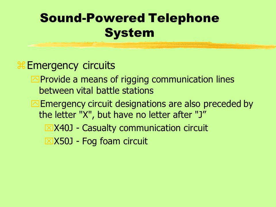Sound-Powered Telephone System zEmergency circuits yProvide a means of rigging communication lines between vital battle stations yEmergency circuit designations are also preceded by the letter X , but have no letter after J xX40J - Casualty communication circuit xX50J - Fog foam circuit