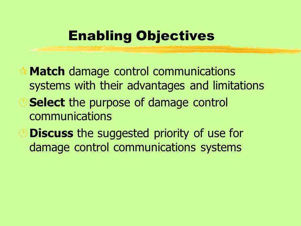 Enabling Objectives ¶Match damage control communications systems with their advantages and limitations ·Select the purpose of damage control communications ¸Discuss the suggested priority of use for damage control communications systems