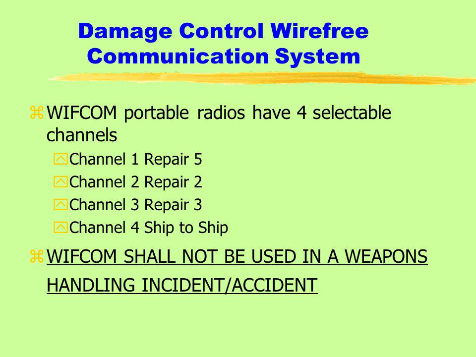 Damage Control Wirefree Communication System zWIFCOM portable radios have 4 selectable channels yChannel 1 Repair 5 yChannel 2 Repair 2 yChannel 3 Repair 3 yChannel 4 Ship to Ship zWIFCOM SHALL NOT BE USED IN A WEAPONS HANDLING INCIDENT/ACCIDENT