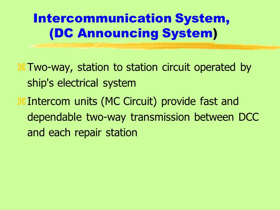 Intercommunication System, (DC Announcing System) zTwo-way, station to station circuit operated by ship s electrical system zIntercom units (MC Circuit) provide fast and dependable two-way transmission between DCC and each repair station