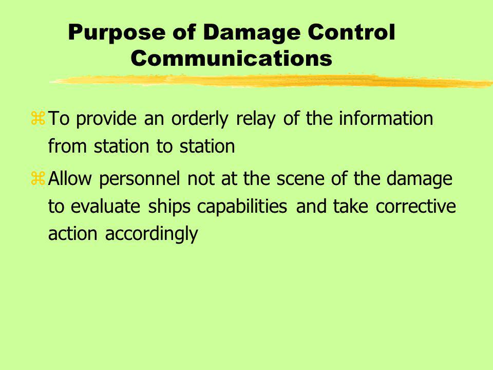 Purpose of Damage Control Communications zTo provide an orderly relay of the information from station to station zAllow personnel not at the scene of