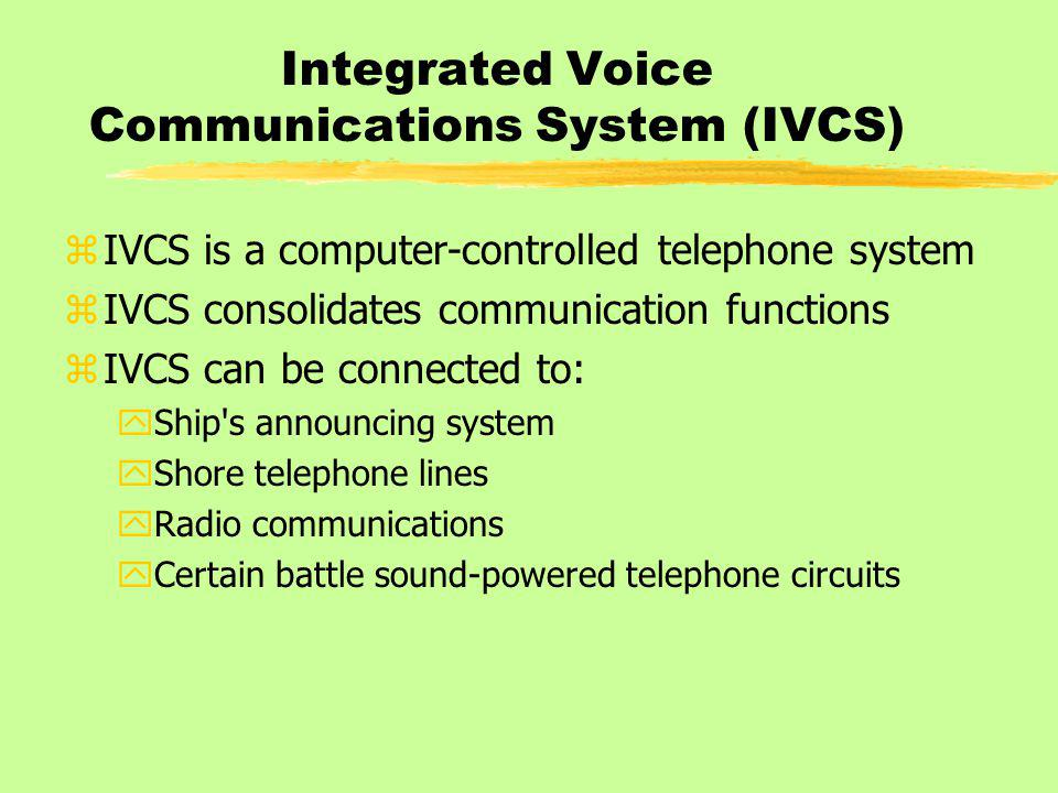 Integrated Voice Communications System (IVCS) zIVCS is a computer-controlled telephone system zIVCS consolidates communication functions zIVCS can be connected to: yShip s announcing system yShore telephone lines yRadio communications yCertain battle sound-powered telephone circuits
