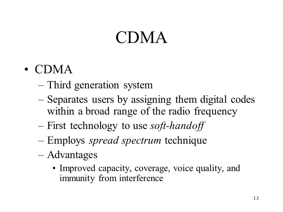 13 CDMA –Third generation system –Separates users by assigning them digital codes within a broad range of the radio frequency –First technology to use